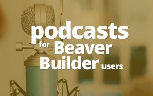 Podcasts for Beaver Builder users